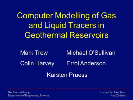 University of Auckland New Zealand Geothermal Group Department of Engineering Science Computer Modelling of Gas and Liquid Tracers in Geothermal Reservoirs.
