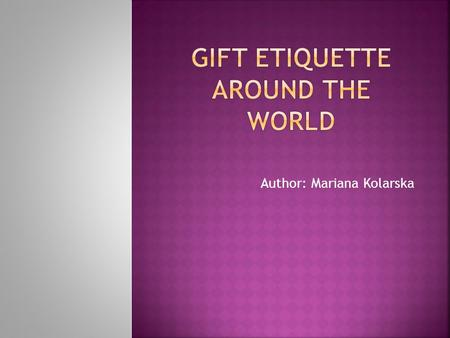 Author: Mariana Kolarska.  gift giving is a way of showing respect, friendship and appreciation?  gifts should be of high quality?  you should never.
