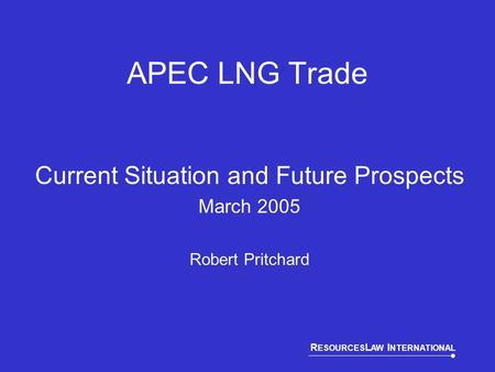 R ESOURCES L AW I NTERNATIONAL APEC LNG Trade Current Situation and Future Prospects March 2005 Robert Pritchard.