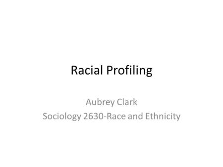 Racial Profiling Aubrey Clark Sociology 2630-Race and Ethnicity.