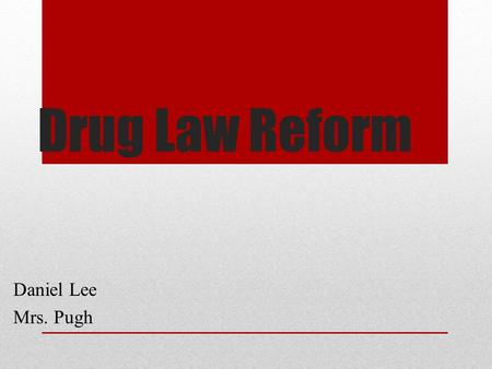 Drug Law Reform Daniel Lee Mrs. Pugh. Current Drug Policies Ridiculous Drug levels need rescheduling Offence changes based upon amount of illegal substances.