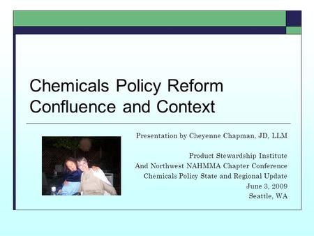 Chemicals Policy Reform Confluence and Context Presentation by Cheyenne Chapman, JD, LLM Product Stewardship Institute And Northwest NAHMMA Chapter Conference.