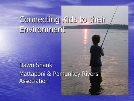 Dawn Shank Mattaponi & Pamunkey Rivers Association Connecting Kids to their Environment.