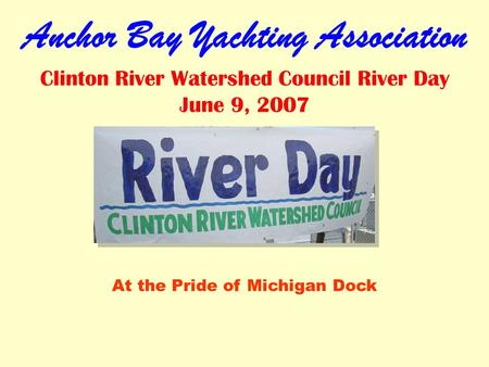 Anchor Bay Yachting Association Clinton River Watershed Council River Day June 9, 2007 At the Pride of Michigan Dock.