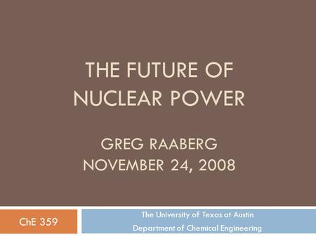 THE FUTURE OF NUCLEAR POWER GREG RAABERG NOVEMBER 24, 2008 The University of Texas at Austin Department of Chemical Engineering ChE 359.