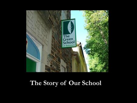 The Story of Our School. The Green School was founded by a group of Baltimore City teachers dedicated to improving student achievement and increasing.