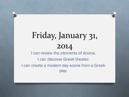 Friday, January 31, 2014 I can review the elements of drama. I can discover Greek theater. I can create a modern day scene from a Greek play.