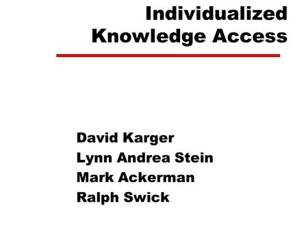 Individualized Knowledge Access David Karger Lynn Andrea Stein Mark Ackerman Ralph Swick.