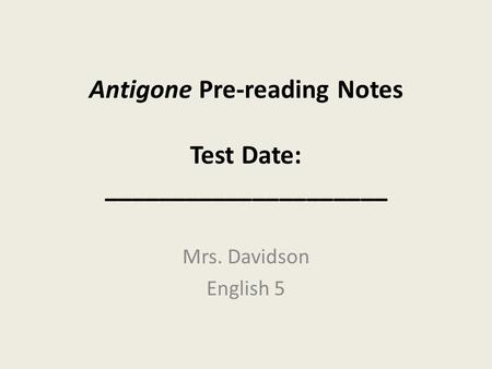Antigone Pre-reading Notes Test Date: _____________________ Mrs. Davidson English 5.