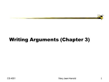 CS 4001Mary Jean Harrold1 Writing Arguments (Chapter 3)