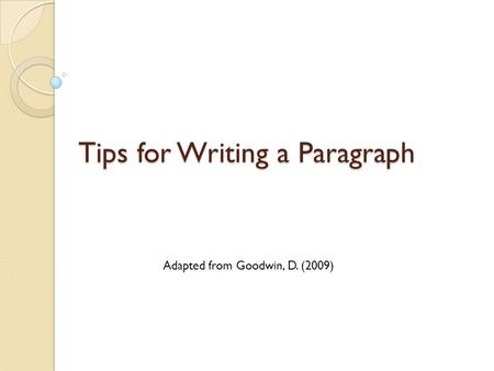 Tips for Writing a Paragraph Adapted from Goodwin, D. (2009)