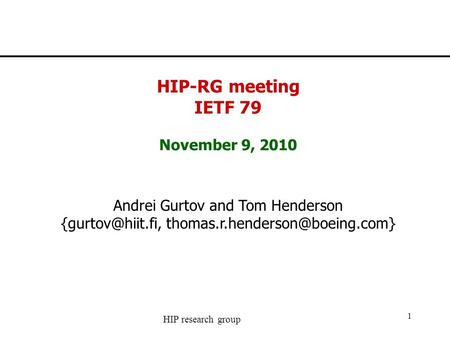 HIP research group 1 HIP-RG meeting IETF 79 November 9, 2010 Andrei Gurtov and Tom Henderson