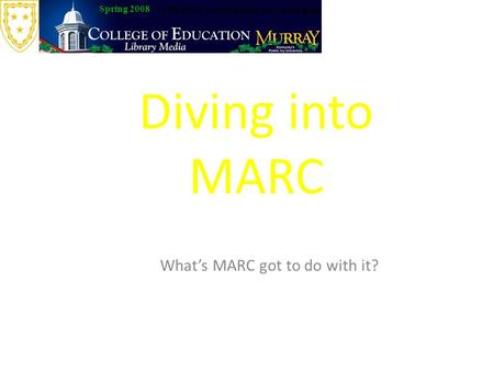 Diving into MARC What's MARC got to do with it? Spring 2008 LIB 630 Classification and Cataloging.