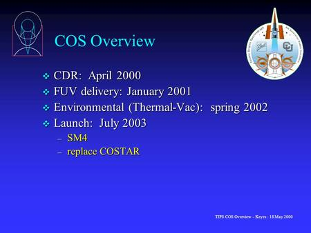 TIPS COS Overview - Keyes : 18 May 2000 COS Overview v CDR: April 2000 v FUV delivery: January 2001 v Environmental (Thermal-Vac): spring 2002 v Launch: