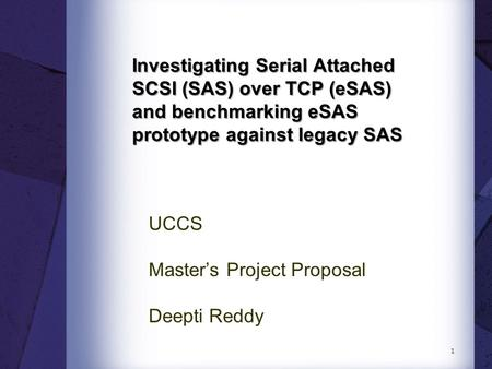 Investigating Serial Attached SCSI (SAS) over TCP (eSAS) and benchmarking eSAS prototype against legacy SAS UCCS Master's Project Proposal Deepti Reddy.