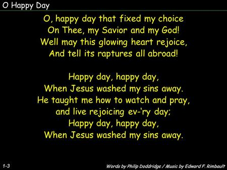 O Happy Day 1-3 O, happy day that fixed my choice On Thee, my Savior and my God! Well may this glowing heart rejoice, And tell its raptures all abroad!