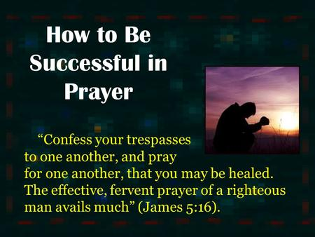 "How to Be Successful in Prayer ""Confess your trespasses to one another, and pray for one another, that you may be healed. The effective, fervent prayer."