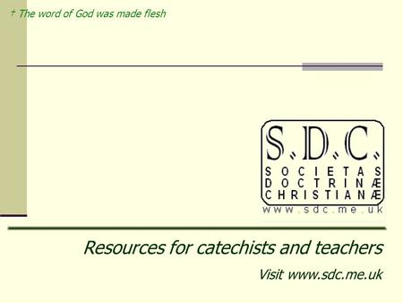 † The word of God was made flesh Resources for catechists and teachers Visit www.sdc.me.uk.