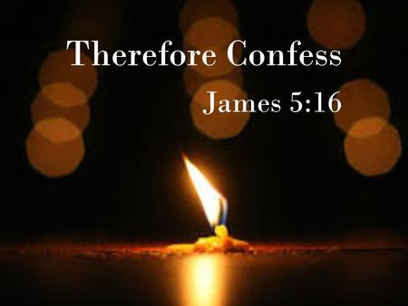 Therefore Confess James 5:16. Confession Heals Psalm 32:3-5 When I kept silent, my bones wasted away through my groaning all day long. For day and night.