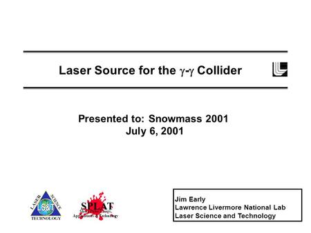 Laser Source for the  -  Collider Jim Early Lawrence Livermore National Lab Laser Science and Technology SPLAT Short Pulse Lasers, Applications & Technology.