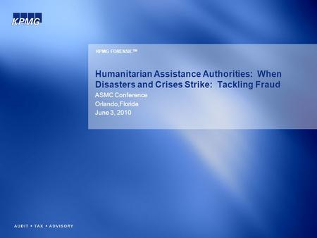 Humanitarian Assistance Authorities: When Disasters and Crises Strike: Tackling Fraud ASMC Conference Orlando,Florida June 3, 2010 KPMG FORENSIC SM.