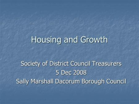 Housing and Growth Society of District Council Treasurers 5 Dec 2008 Sally Marshall Dacorum Borough Council.