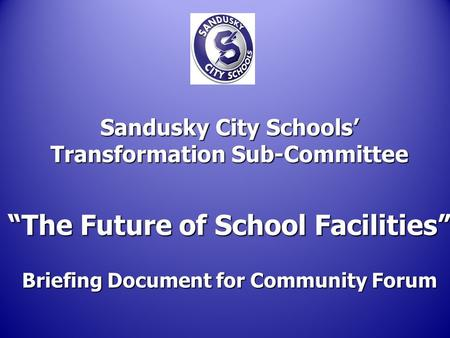 "Sandusky City Schools' Transformation Sub-Committee ""The Future of School Facilities"" Briefing Document for Community Forum."