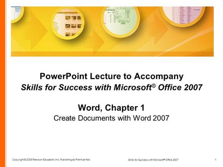 Copyright © 2009 Pearson Education, Inc. Publishing as Prentice Hall. 1 Skills for Success with Microsoft ® Office 2007 PowerPoint Lecture to Accompany.