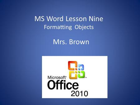 MS Word Lesson Nine Formatting Objects Mrs. Brown.