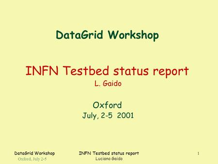 DataGrid Workshop Oxford, July 2-5 INFN Testbed status report Luciano Gaido 1 DataGrid Workshop INFN Testbed status report L. Gaido Oxford July, 2-5 2001.