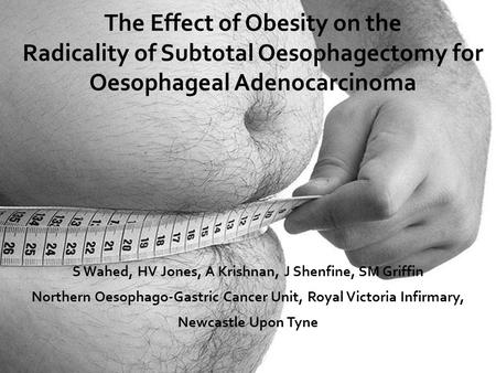 The Effect of Obesity on the Radicality of Subtotal Oesophagectomy for Oesophageal Adenocarcinoma S Wahed, HV Jones, A Krishnan, J Shenfine, SM Griffin.