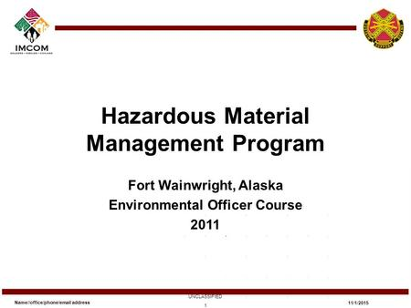 Hazardous Material Management Program Fort Wainwright, Alaska Environmental Officer Course 2011 Name//office/phone/email address UNCLASSIFIED 11/1/2015.