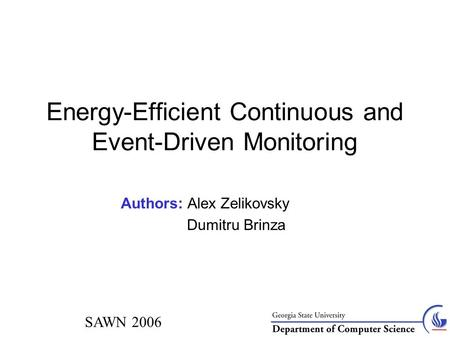 SAWN 2006 Energy-Efficient Continuous and Event-Driven Monitoring Authors: Alex Zelikovsky Dumitru Brinza.