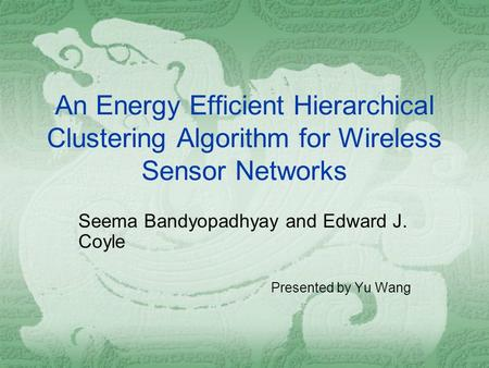 An Energy Efficient Hierarchical Clustering Algorithm for Wireless Sensor Networks Seema Bandyopadhyay and Edward J. Coyle Presented by Yu Wang.