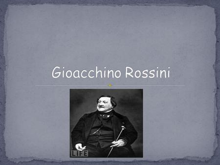 Gioacchino Antonio Rossini was born February 29, 1792 in Pesaro, Italy. His father, Giuseppe Rossini, was a horn player and inspector of slaughterhouses.