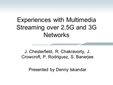 Experiences with Multimedia Streaming over 2.5G and 3G Networks J. Chesterfield, R. Chakravorty, J. Crowcroft, P. Rodriguez, S. Banerjee Presented by Denny.