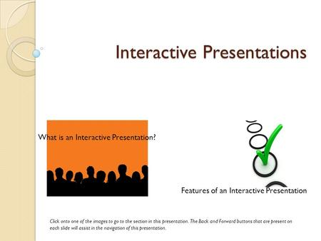 Interactive Presentations What is an Interactive Presentation? Features of an Interactive Presentation Click onto one of the images to go to the section.