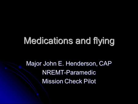 Medications and flying Major John E. Henderson, CAP NREMT-Paramedic Mission Check Pilot.