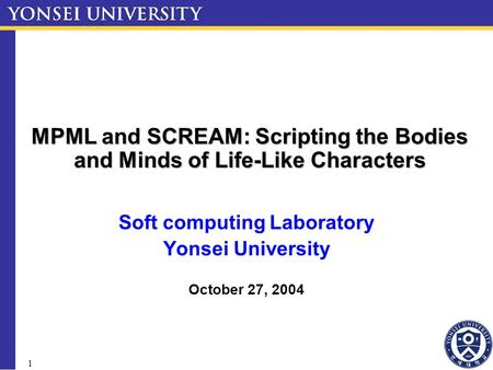 1 MPML and SCREAM: Scripting the Bodies and Minds of Life-Like Characters Soft computing Laboratory Yonsei University October 27, 2004.