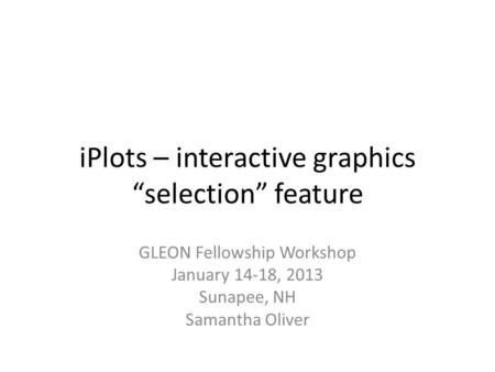 "IPlots – interactive graphics ""selection"" feature GLEON Fellowship Workshop January 14-18, 2013 Sunapee, NH Samantha Oliver."