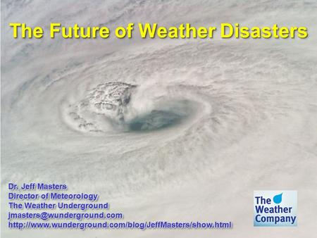 The Future of Weather Disasters Dr. Jeff Masters Director of Meteorology The Weather Underground