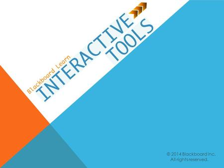 © 2014 Blackboard Inc. All rights reserved.. Identify the benefits of interactive tools. Create opportunities to communicate using discussions, blogs,
