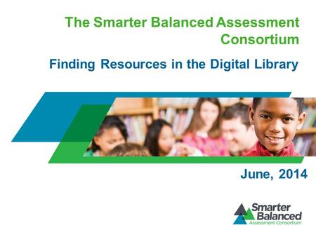 The Smarter Balanced Assessment Consortium Finding Resources in the Digital Library June, 2014.