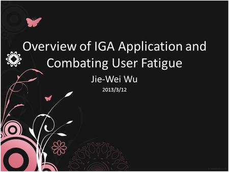 Overview of IGA Application and Combating User Fatigue Jie-Wei Wu 2013/3/12.