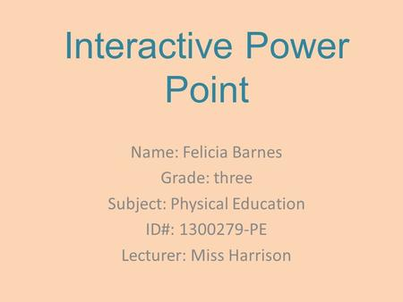 Interactive Power Point Name: Felicia Barnes Grade: three Subject: Physical Education ID#: 1300279-PE Lecturer: Miss Harrison.