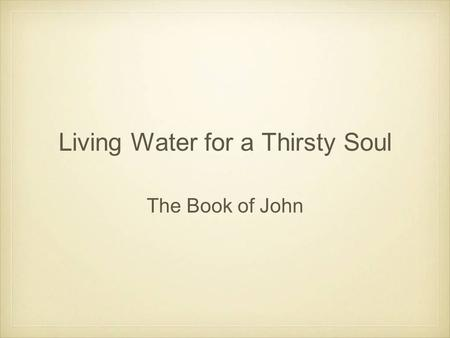 Living Water for a Thirsty Soul The Book of John.