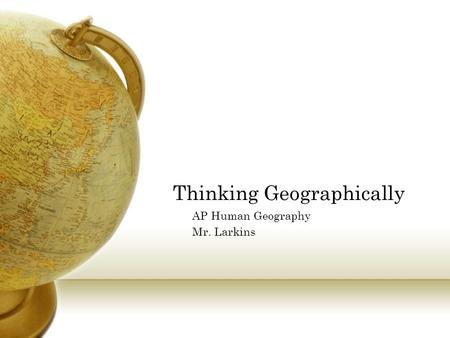 Thinking Geographically AP Human Geography Mr. Larkins.