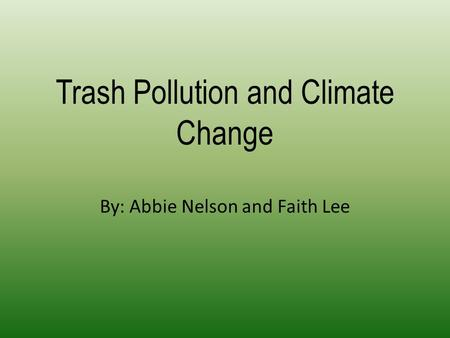Trash Pollution and Climate Change By: Abbie Nelson and Faith Lee.