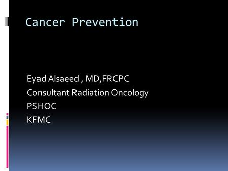 Cancer Prevention Eyad Alsaeed, MD,FRCPC Consultant Radiation Oncology PSHOC KFMC.