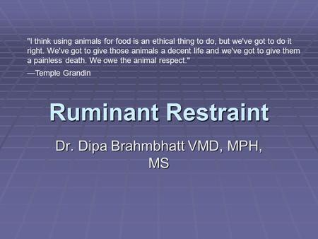 Ruminant Restraint Dr. Dipa Brahmbhatt VMD, MPH, MS I think using animals for food is an ethical thing to do, but we've got to do it right. We've got.
